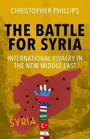 Christopher Phillips, The Battle for Syria: International Rivalry in the New Middle East, New Haven: Yale University Press, 2016